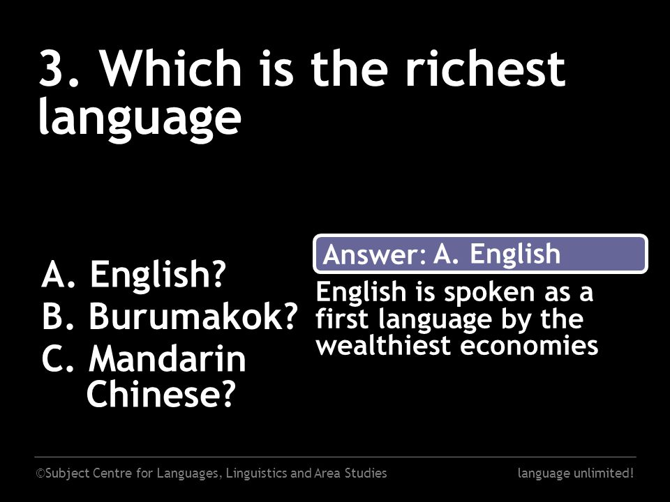 ©Subject Centre for Languages, Linguistics and Area Studieslanguage unlimited! 3. Which is the richest language A. English? B. Burumakok? C. Mandarin