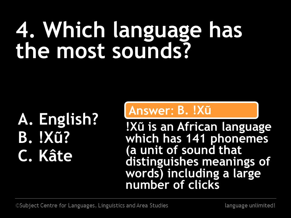 ©Subject Centre for Languages, Linguistics and Area Studieslanguage unlimited! 4. Which language has the most sounds? A. English? B. !Xũ? C. Kâte Answ