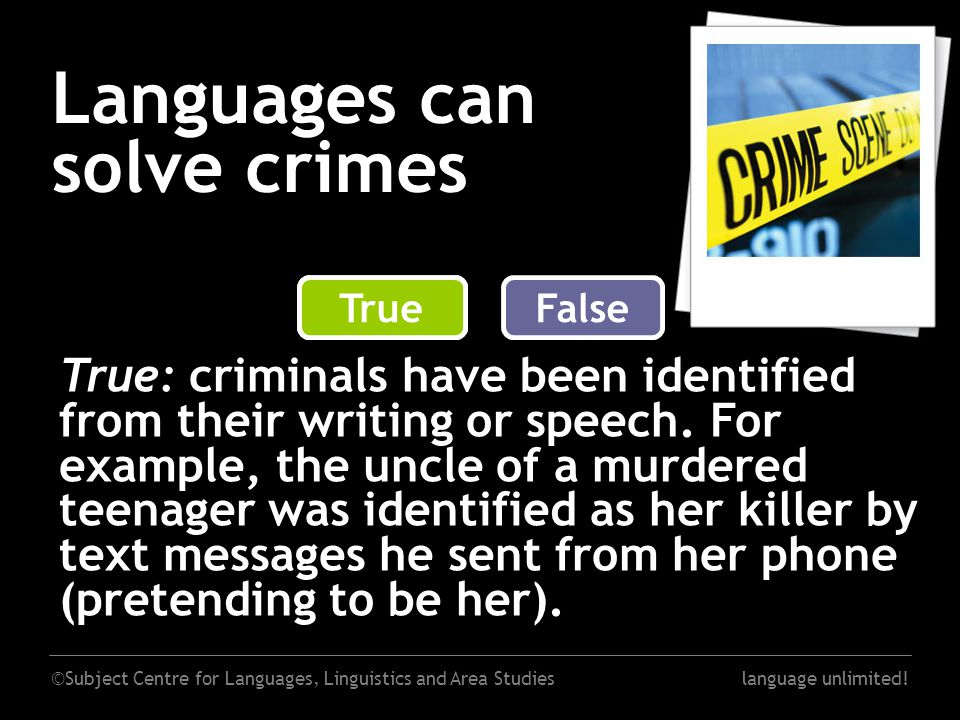 ©Subject Centre for Languages, Linguistics and Area Studieslanguage unlimited! Languages can solve crimes False True: criminals have been identified f