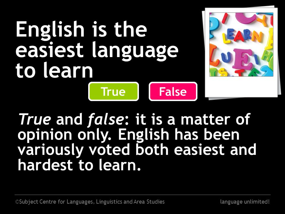 ©Subject Centre for Languages, Linguistics and Area Studieslanguage unlimited! English is the easiest language to learn False True and false: it is a