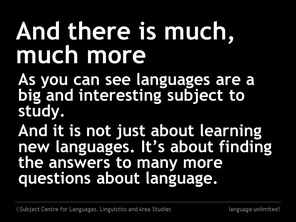 ©Subject Centre for Languages, Linguistics and Area Studieslanguage unlimited! And there is much, much more As you can see languages are a big and int