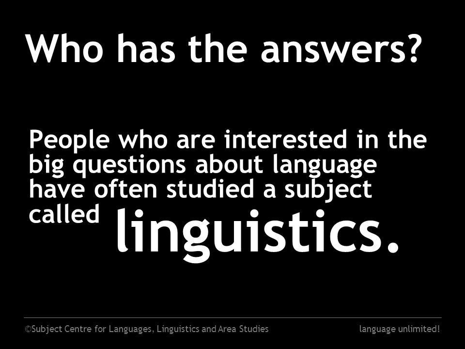 ©Subject Centre for Languages, Linguistics and Area Studieslanguage unlimited! Who has the answers? People who are interested in the big questions abo