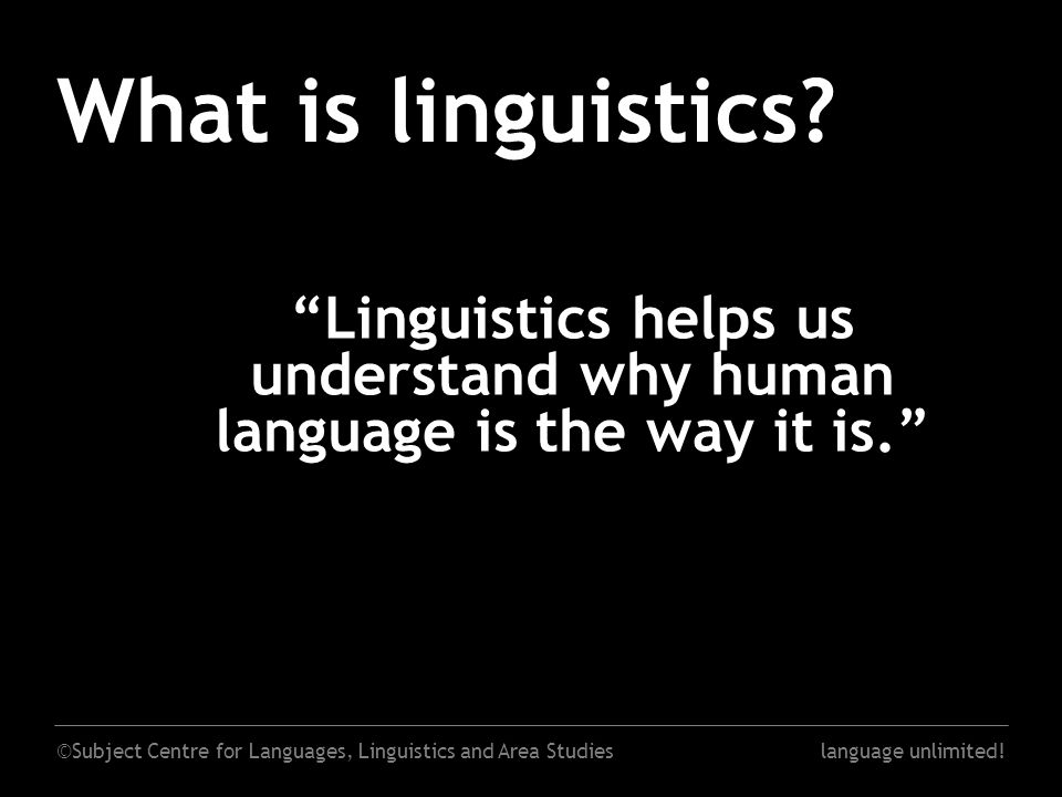 "©Subject Centre for Languages, Linguistics and Area Studieslanguage unlimited! What is linguistics? ""Linguistics helps us understand why human languag"