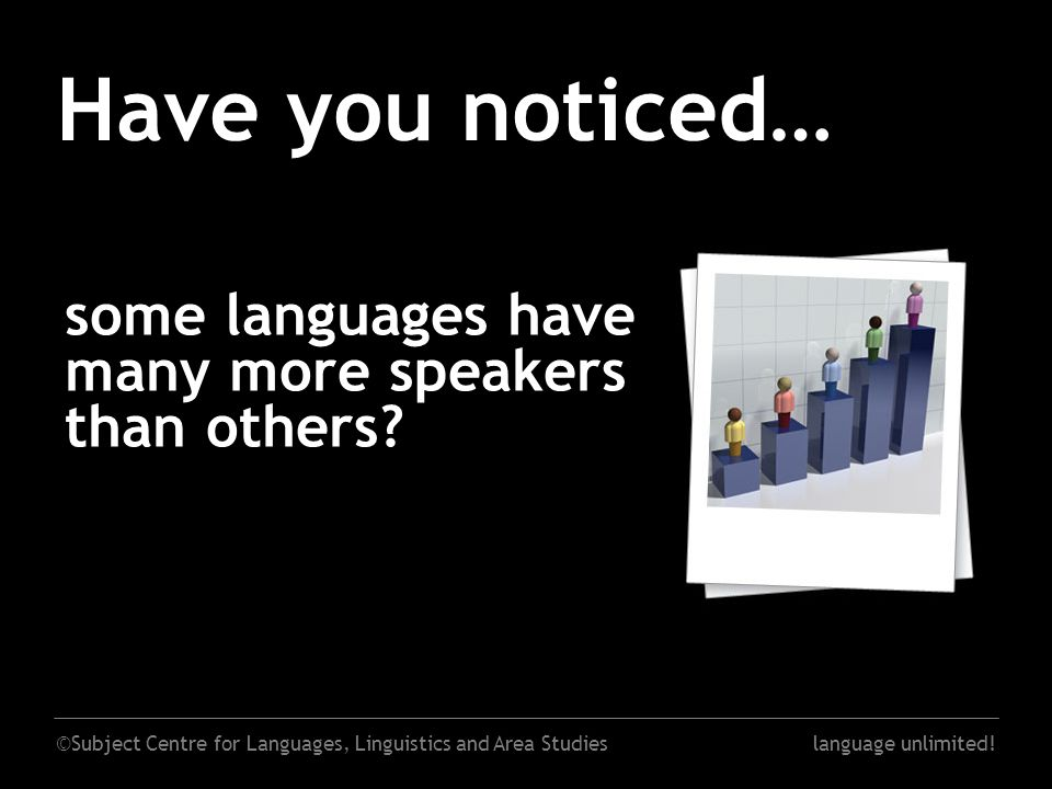 ©Subject Centre for Languages, Linguistics and Area Studieslanguage unlimited! Have you noticed… some languages have many more speakers than others?