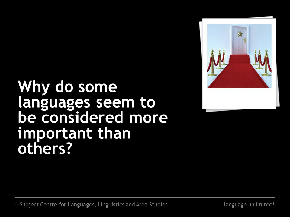 ©Subject Centre for Languages, Linguistics and Area Studieslanguage unlimited! Why do some languages seem to be considered more important than others?