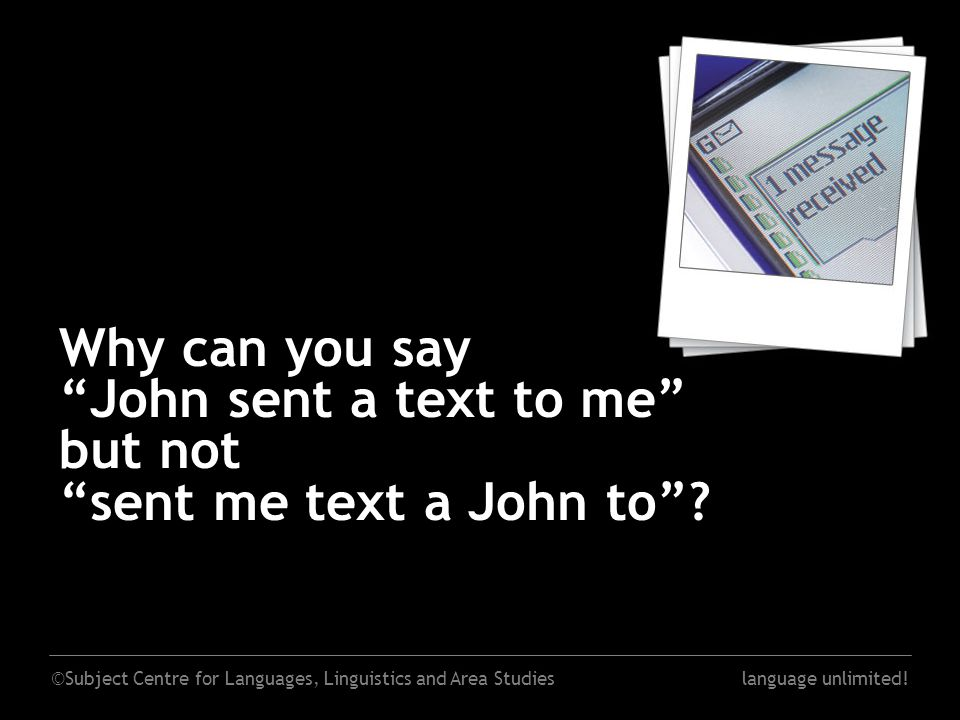 "©Subject Centre for Languages, Linguistics and Area Studieslanguage unlimited! Why can you say ""John sent a text to me"" but not ""sent me text a John t"