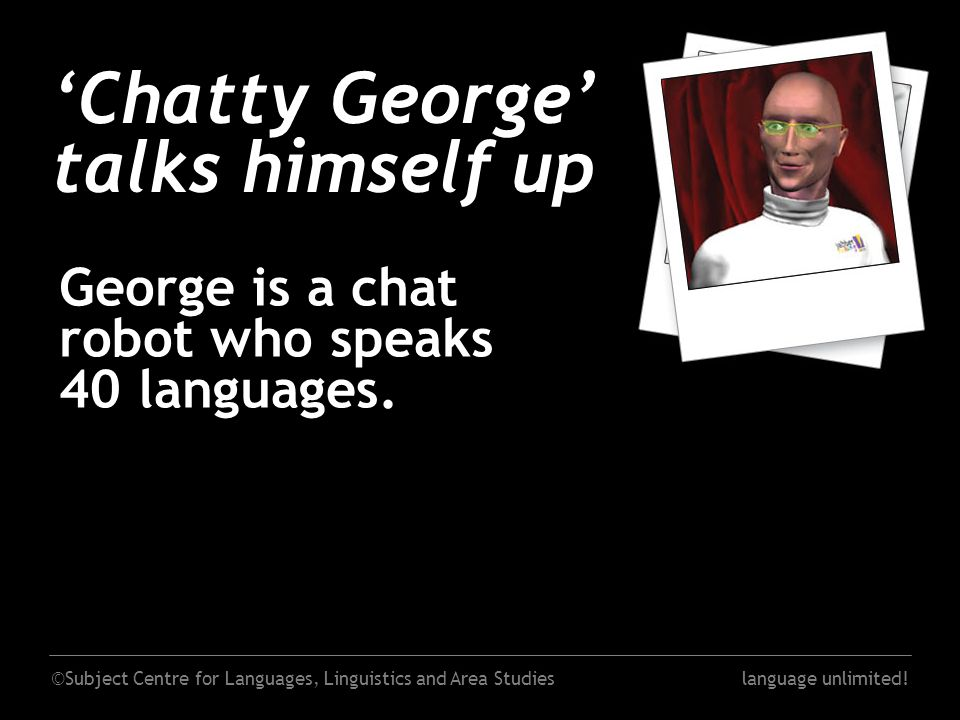 ©Subject Centre for Languages, Linguistics and Area Studieslanguage unlimited! 'Chatty George' talks himself up George is a chat robot who speaks 40 l