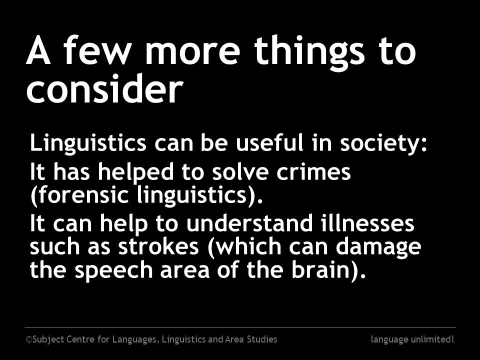 ©Subject Centre for Languages, Linguistics and Area Studieslanguage unlimited! A few more things to consider Linguistics can be useful in society: It