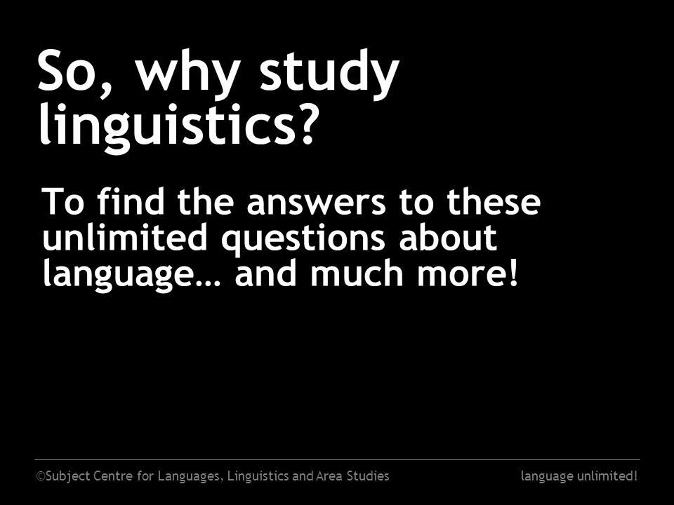 ©Subject Centre for Languages, Linguistics and Area Studieslanguage unlimited! So, why study linguistics? To find the answers to these unlimited quest