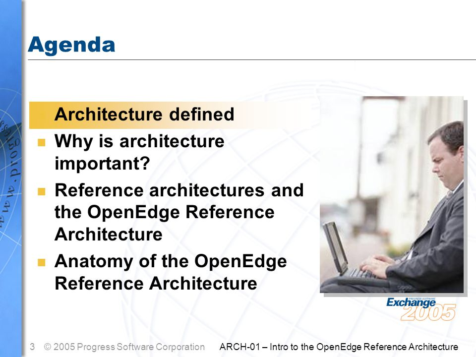 3© 2005 Progress Software Corporation ARCH-01 – Intro to the OpenEdge Reference Architecture Agenda n Architecture defined n Why is architecture important.