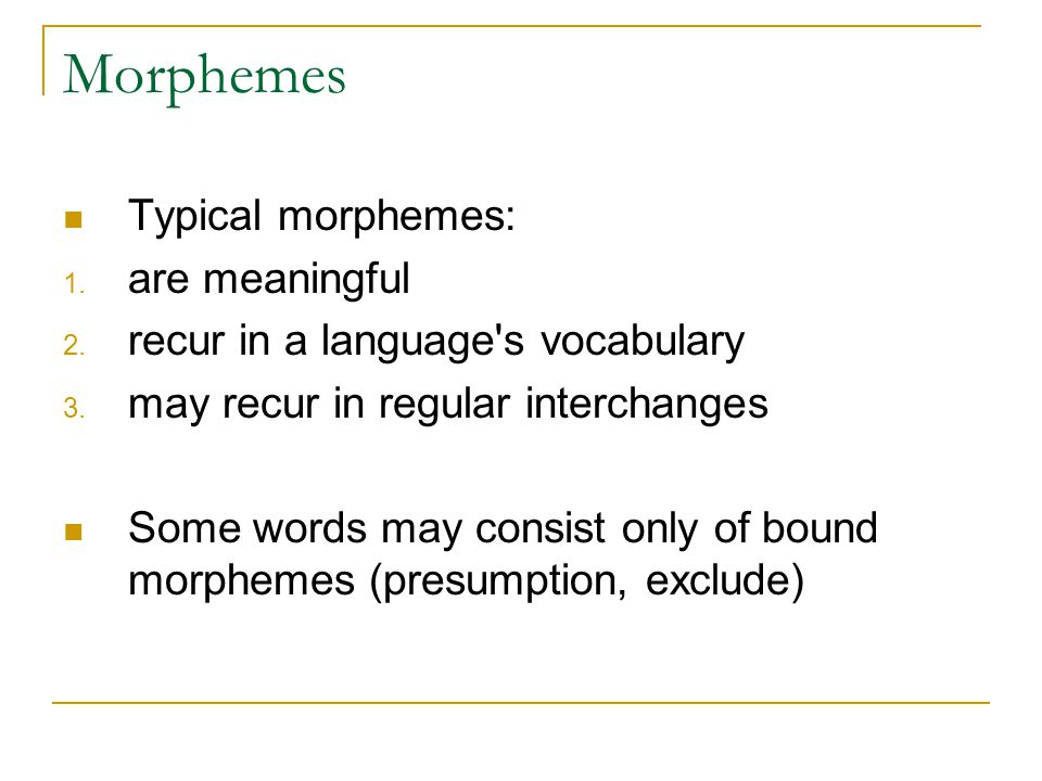 Morphemes Typical morphemes: 1. are meaningful 2.