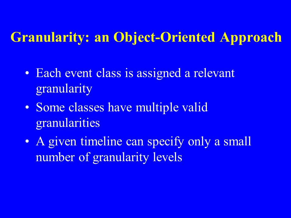 Complications of Ignoring Granularity Suppose we know some event occurred on March 15th, 1999 Assume that the chosen granularity is seconds Do we reco