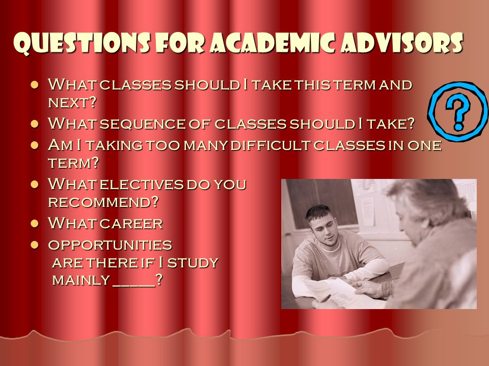 Questions for Academic Advisors What classes should I take this term and next? What classes should I take this term and next? What sequence of classes