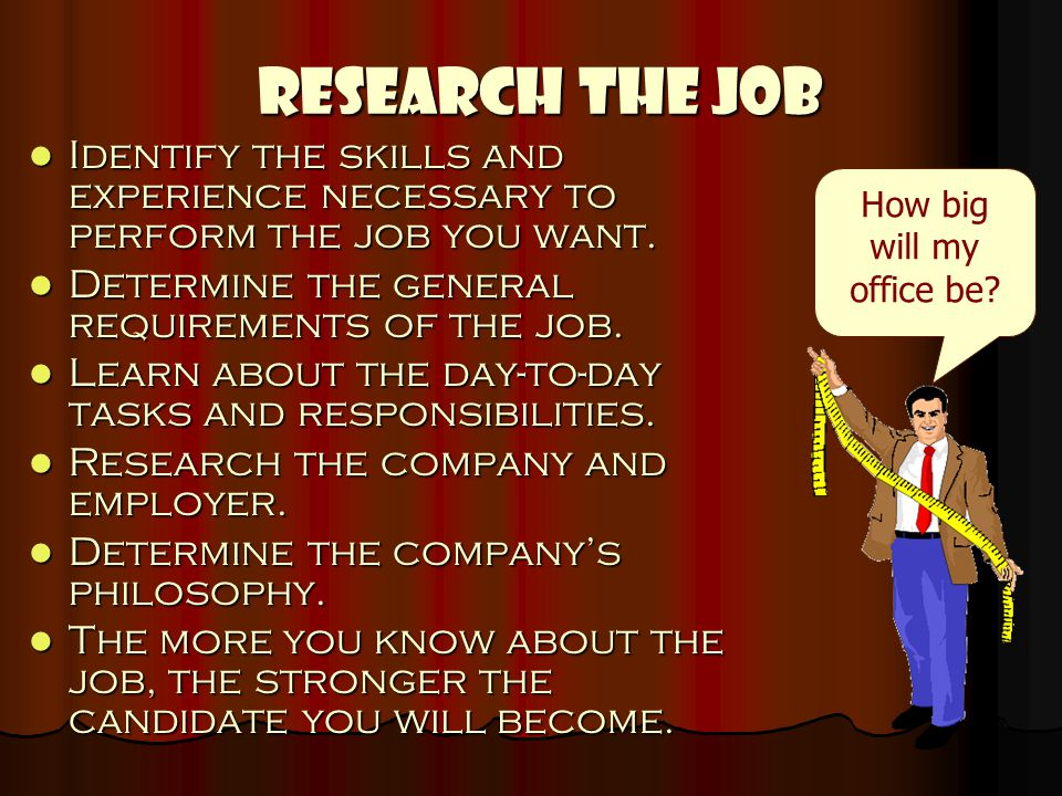 Research the Job Identify the skills and experience necessary to perform the job you want. Identify the skills and experience necessary to perform the