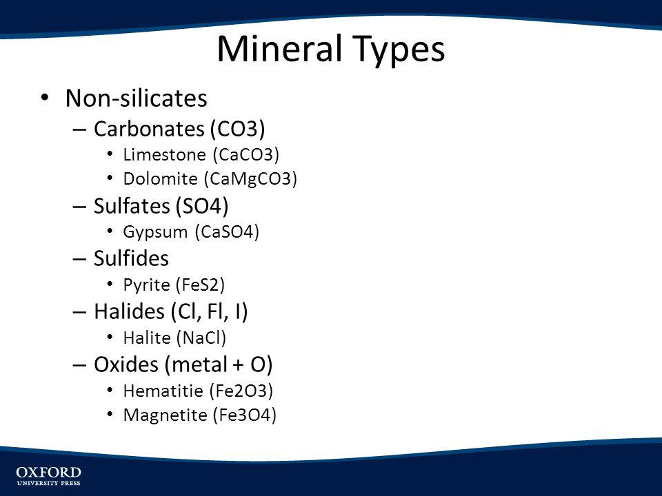 Mineral Types Non-silicates – Carbonates (CO3) Limestone (CaCO3) Dolomite (CaMgCO3) – Sulfates (SO4) Gypsum (CaSO4) – Sulfides Pyrite (FeS2) – Halides (Cl, Fl, I) Halite (NaCl) – Oxides (metal + O) Hematitie (Fe2O3) Magnetite (Fe3O4)