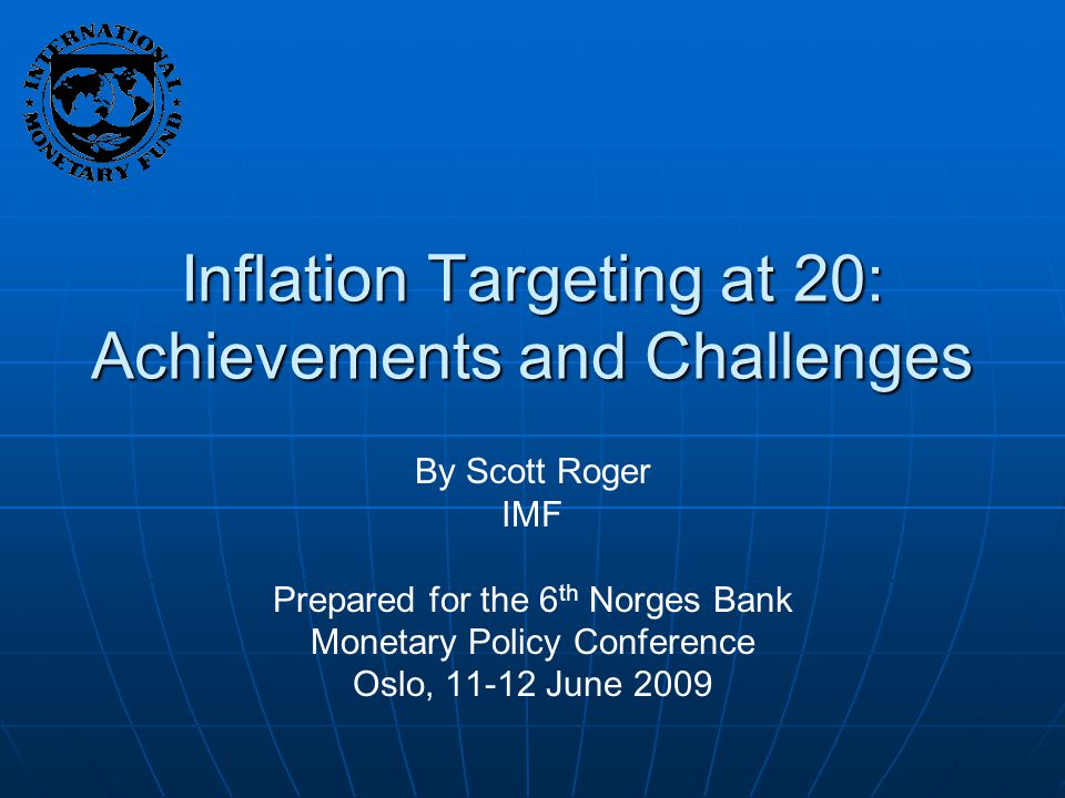 Inflation Targeting at 20: Achievements and Challenges By Scott Roger IMF Prepared for the 6 th Norges Bank Monetary Policy Conference Oslo, 11-12 June 2009