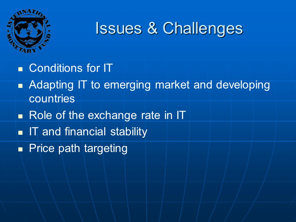 Issues & Challenges Conditions for IT Adapting IT to emerging market and developing countries Role of the exchange rate in IT IT and financial stability Price path targeting