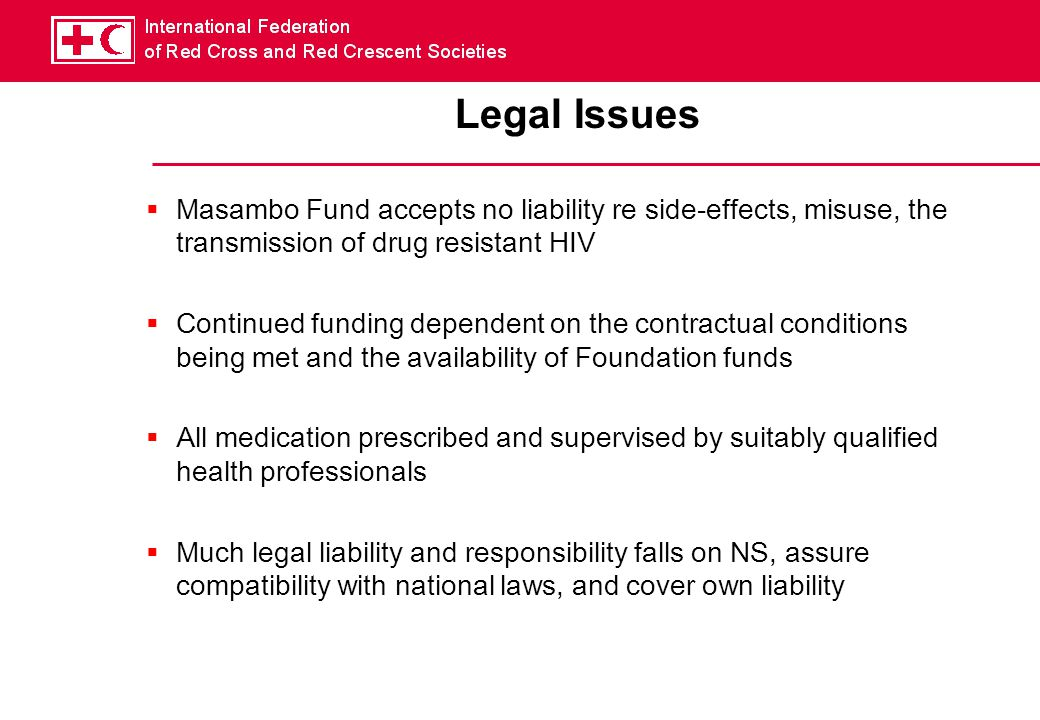 Legal Issues  Masambo Fund accepts no liability re side-effects, misuse, the transmission of drug resistant HIV  Continued funding dependent on the contractual conditions being met and the availability of Foundation funds  All medication prescribed and supervised by suitably qualified health professionals  Much legal liability and responsibility falls on NS, assure compatibility with national laws, and cover own liability