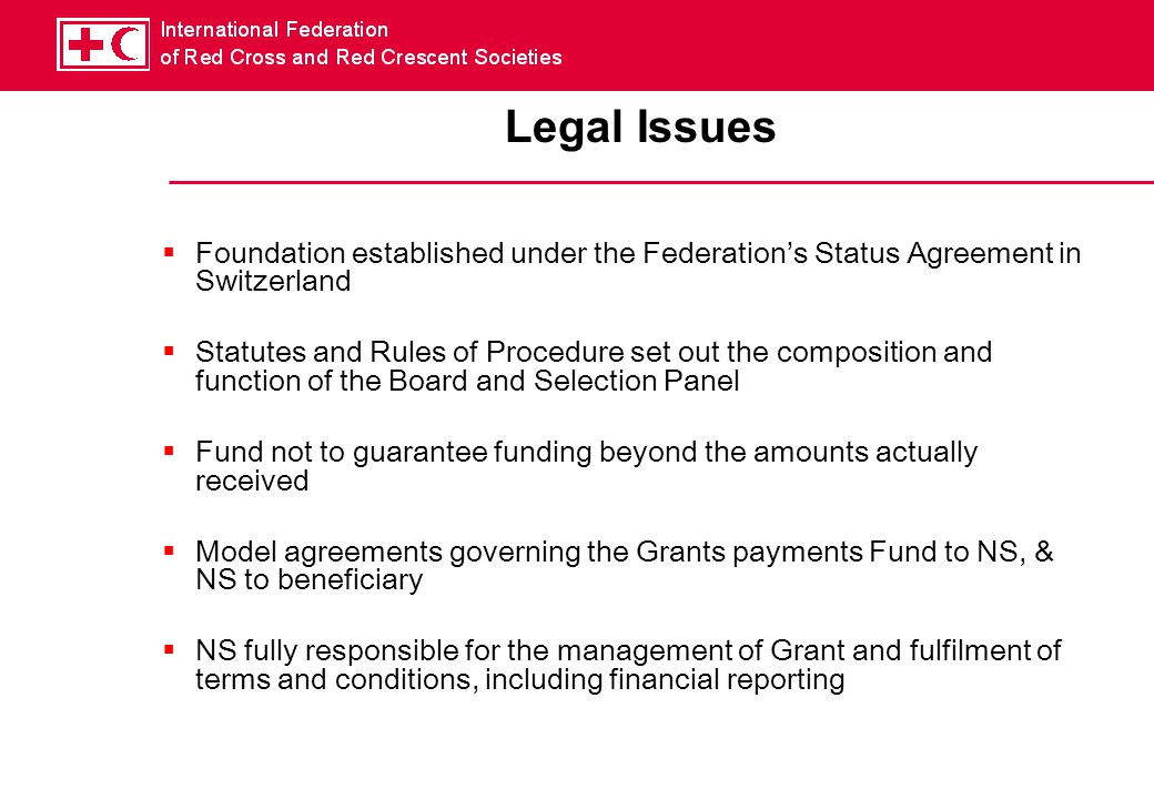 Legal Issues  Foundation established under the Federation's Status Agreement in Switzerland  Statutes and Rules of Procedure set out the composition and function of the Board and Selection Panel  Fund not to guarantee funding beyond the amounts actually received  Model agreements governing the Grants payments Fund to NS, & NS to beneficiary  NS fully responsible for the management of Grant and fulfilment of terms and conditions, including financial reporting
