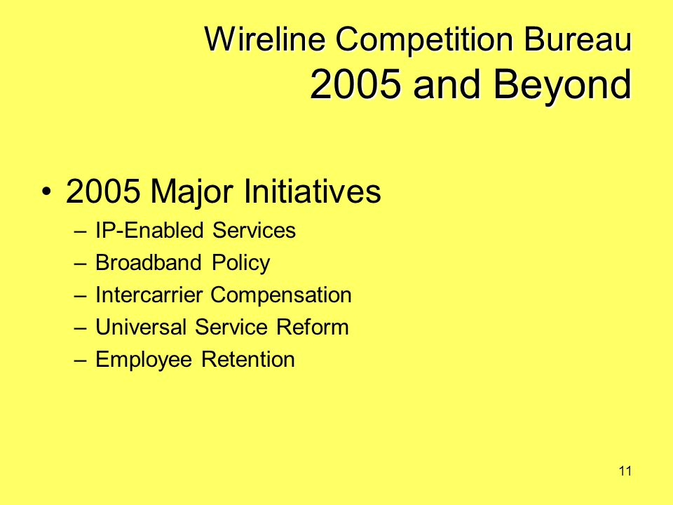 11 Wireline Competition Bureau 2005 and Beyond 2005 Major Initiatives –IP-Enabled Services –Broadband Policy –Intercarrier Compensation –Universal Service Reform –Employee Retention
