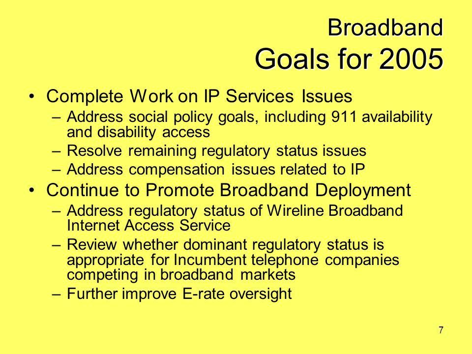 7 Broadband Goals for 2005 Complete Work on IP Services Issues –Address social policy goals, including 911 availability and disability access –Resolve remaining regulatory status issues –Address compensation issues related to IP Continue to Promote Broadband Deployment –Address regulatory status of Wireline Broadband Internet Access Service –Review whether dominant regulatory status is appropriate for Incumbent telephone companies competing in broadband markets –Further improve E-rate oversight