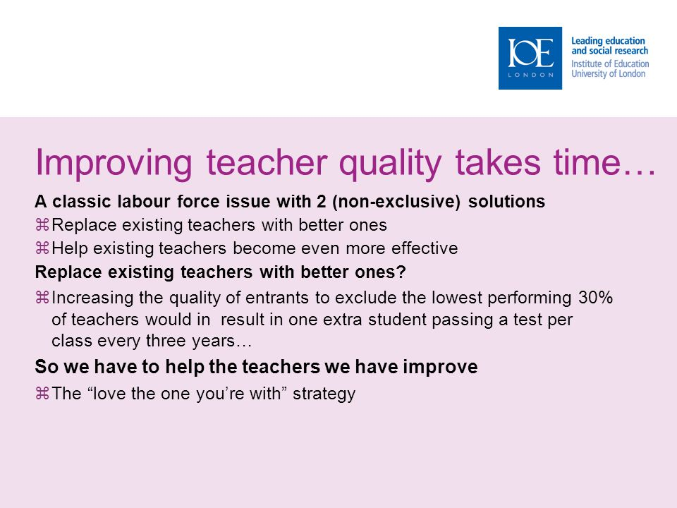 Improving teacher quality takes time… A classic labour force issue with 2 (non-exclusive) solutions  Replace existing teachers with better ones  Hel