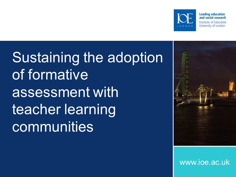 www.ioe.ac.uk Sustaining the adoption of formative assessment with teacher learning communities