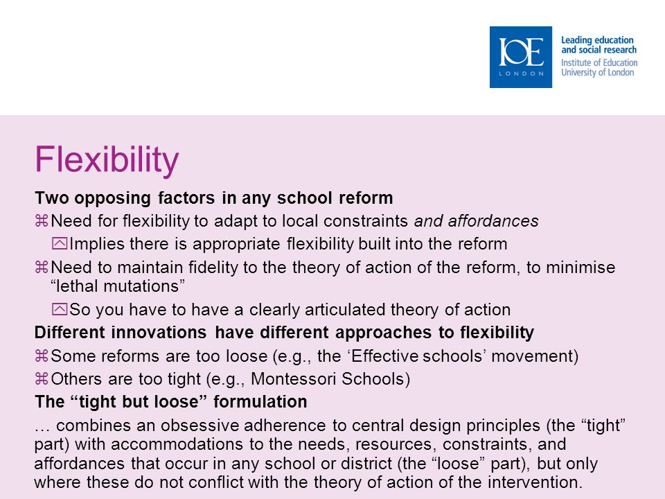Flexibility Two opposing factors in any school reform  Need for flexibility to adapt to local constraints and affordances  Implies there is appropri