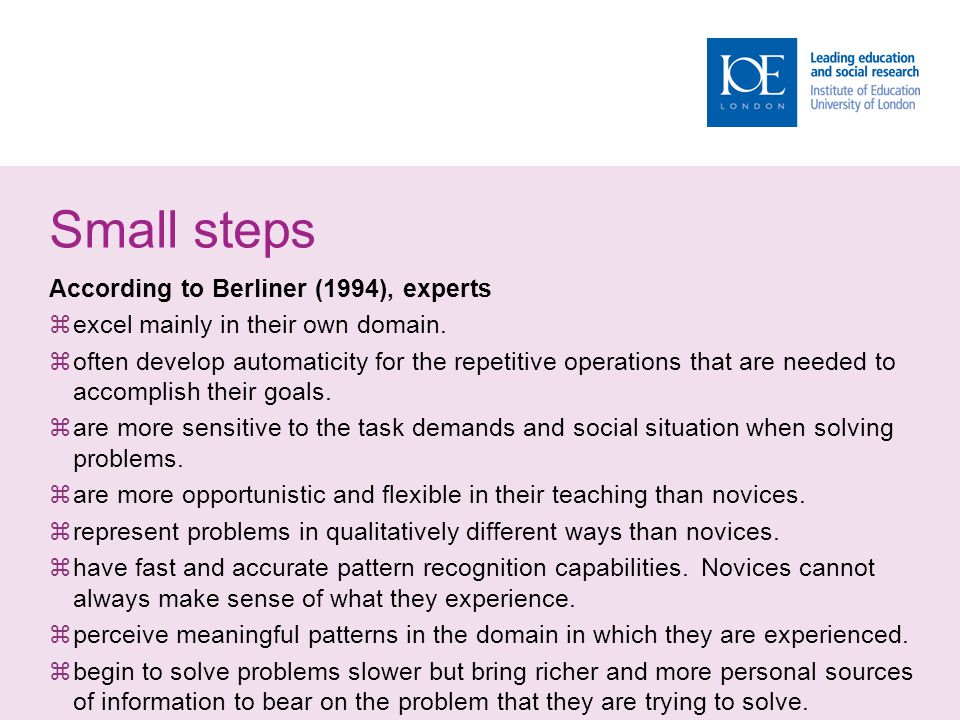 Small steps According to Berliner (1994), experts  excel mainly in their own domain.  often develop automaticity for the repetitive operations that