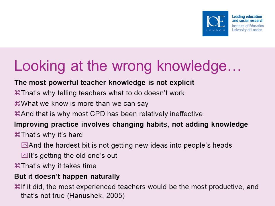 Looking at the wrong knowledge… The most powerful teacher knowledge is not explicit  That's why telling teachers what to do doesn't work  What we kn