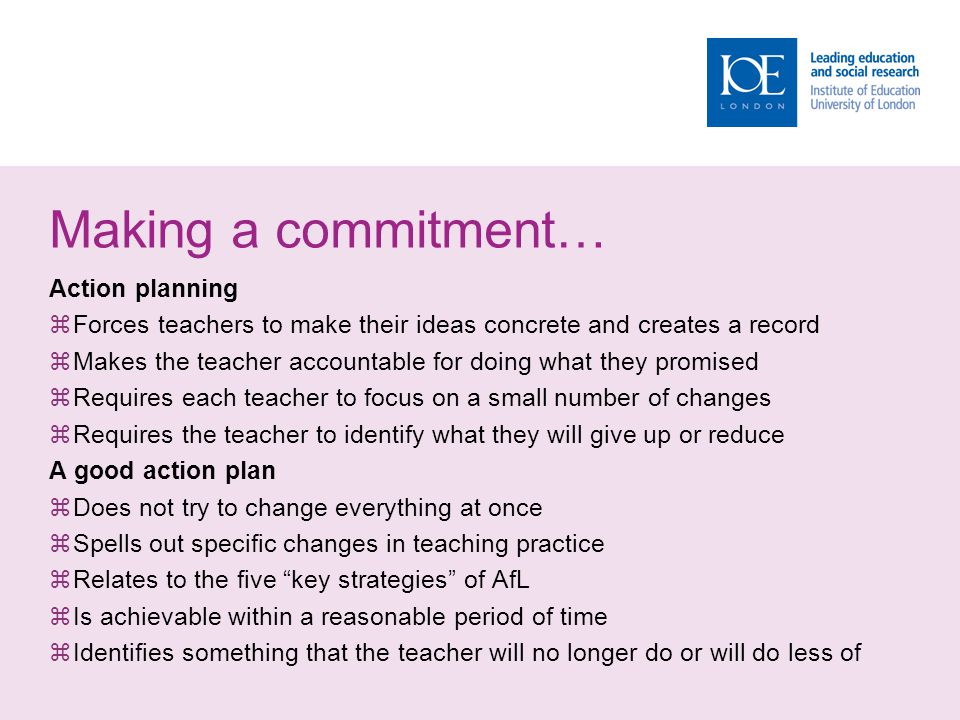 Making a commitment… Action planning  Forces teachers to make their ideas concrete and creates a record  Makes the teacher accountable for doing wha