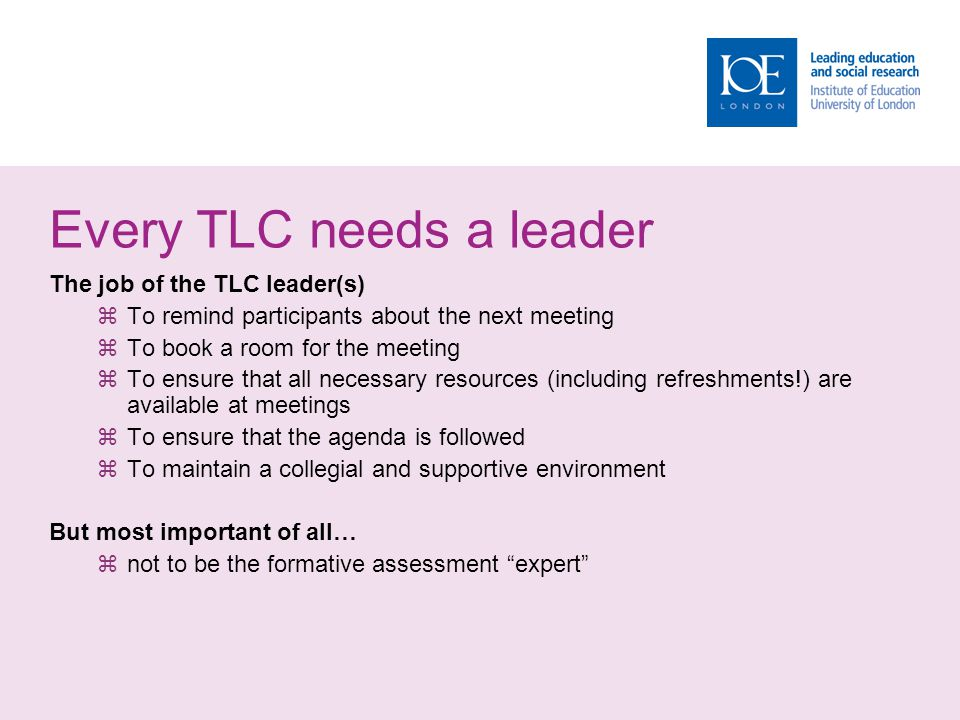 Every TLC needs a leader The job of the TLC leader(s)  To remind participants about the next meeting  To book a room for the meeting  To ensure tha