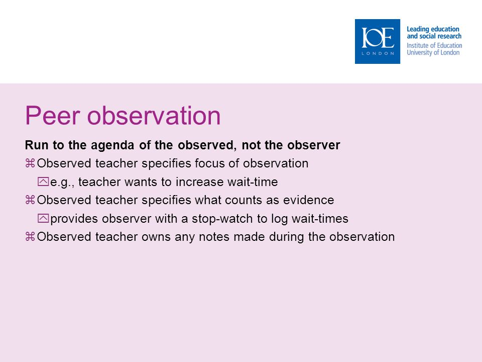 Peer observation Run to the agenda of the observed, not the observer  Observed teacher specifies focus of observation  e.g., teacher wants to increa