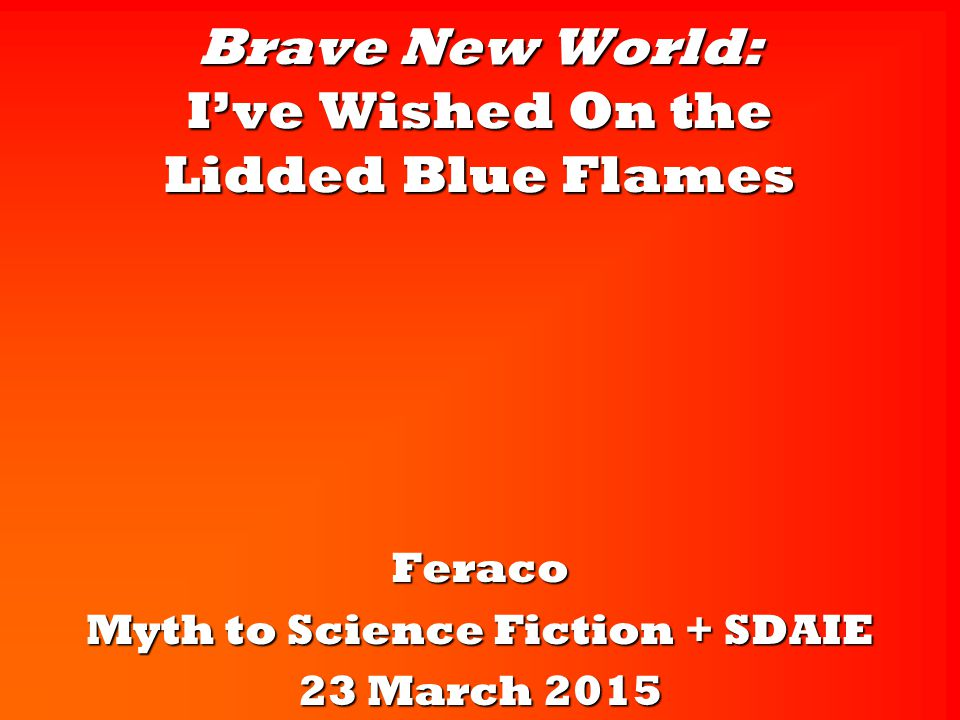 Brave New World: I've Wished On the Lidded Blue Flames Feraco Myth to Science Fiction + SDAIE 23 March 2015