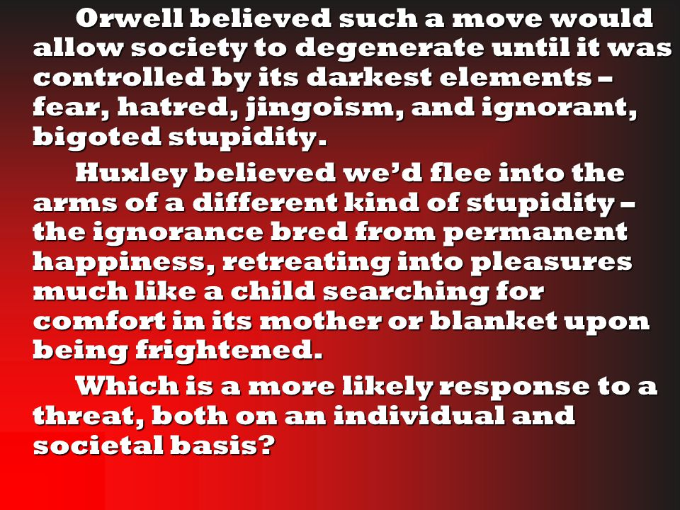 Orwell believed such a move would allow society to degenerate until it was controlled by its darkest elements – fear, hatred, jingoism, and ignorant, bigoted stupidity.