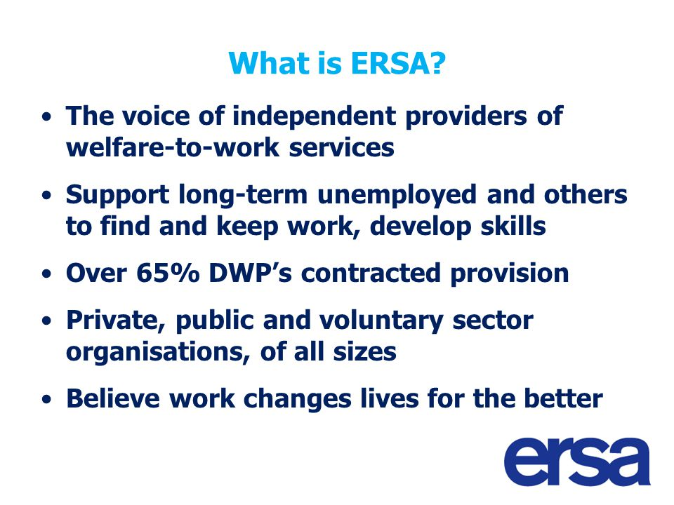 What is ERSA? The voice of independent providers of welfare-to-work services Support long-term unemployed and others to find and keep work, develop sk