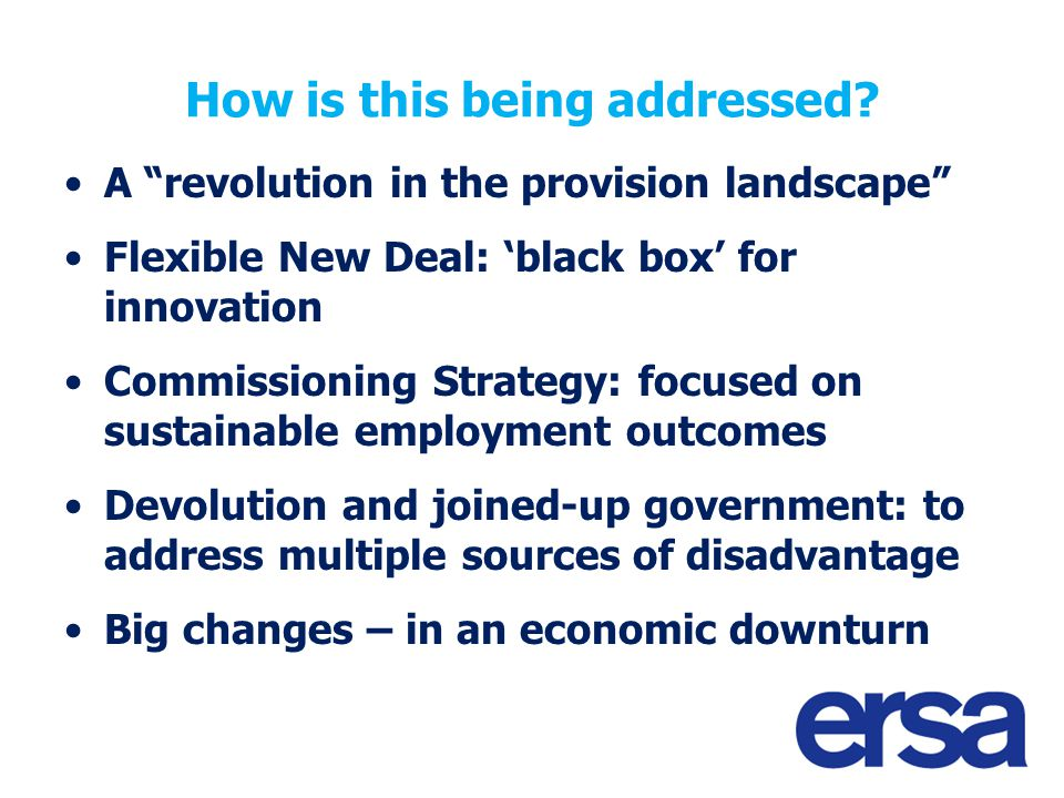 "How is this being addressed? A ""revolution in the provision landscape"" Flexible New Deal: 'black box' for innovation Commissioning Strategy: focused o"