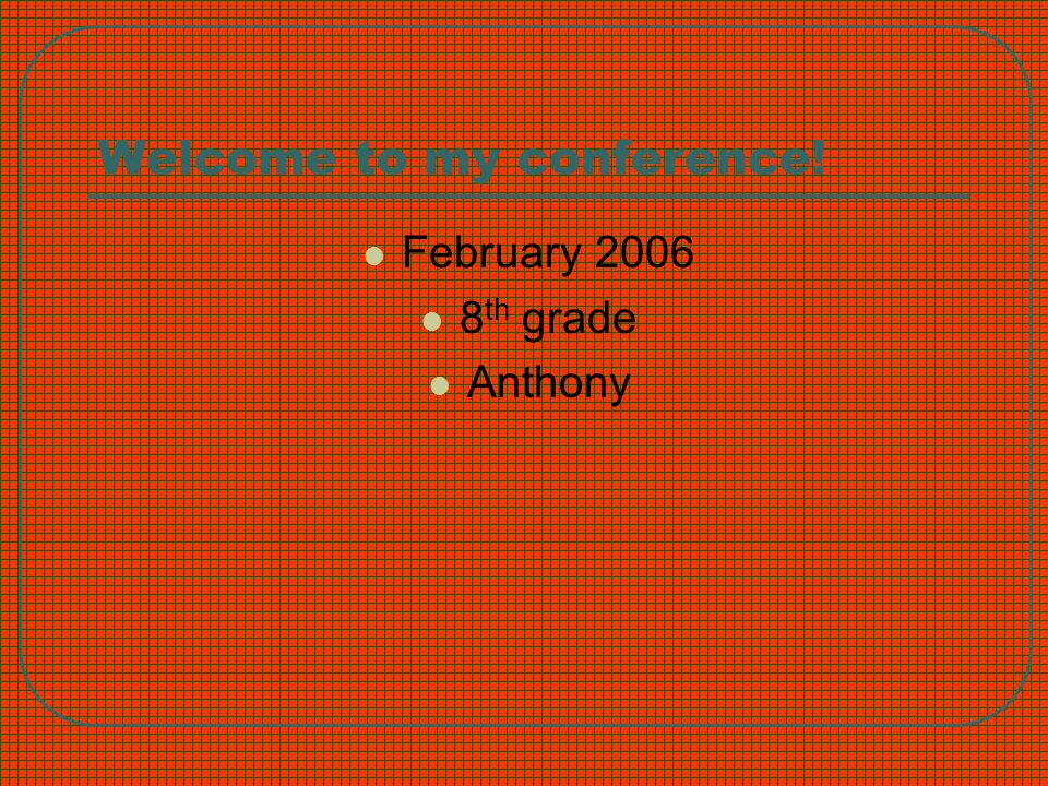 Welcome to my conference! February 2006 8 th grade Anthony