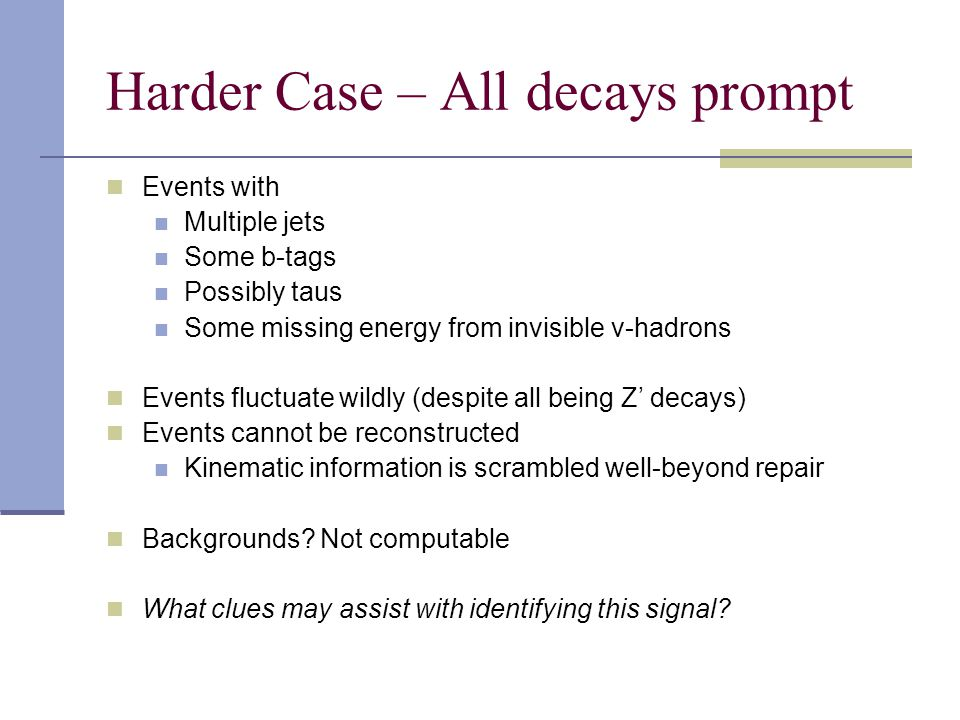 Harder Case – All decays prompt Events with Multiple jets Some b-tags Possibly taus Some missing energy from invisible v-hadrons Events fluctuate wildly (despite all being Z' decays) Events cannot be reconstructed Kinematic information is scrambled well-beyond repair Backgrounds.