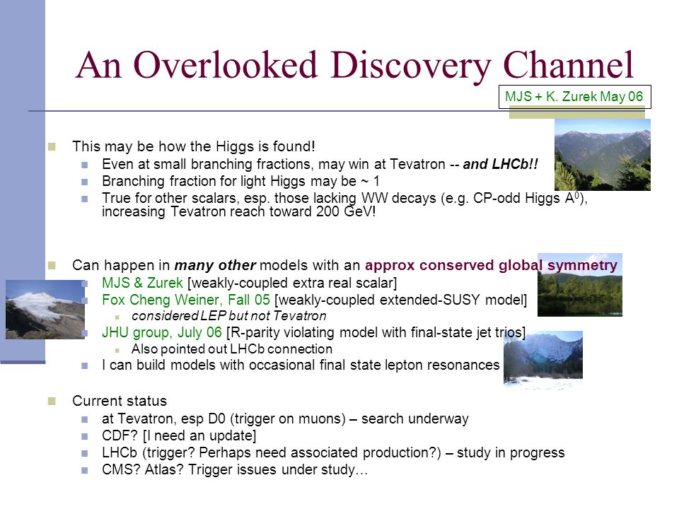 An Overlooked Discovery Channel MJS + K. Zurek May 06 This may be how the Higgs is found.