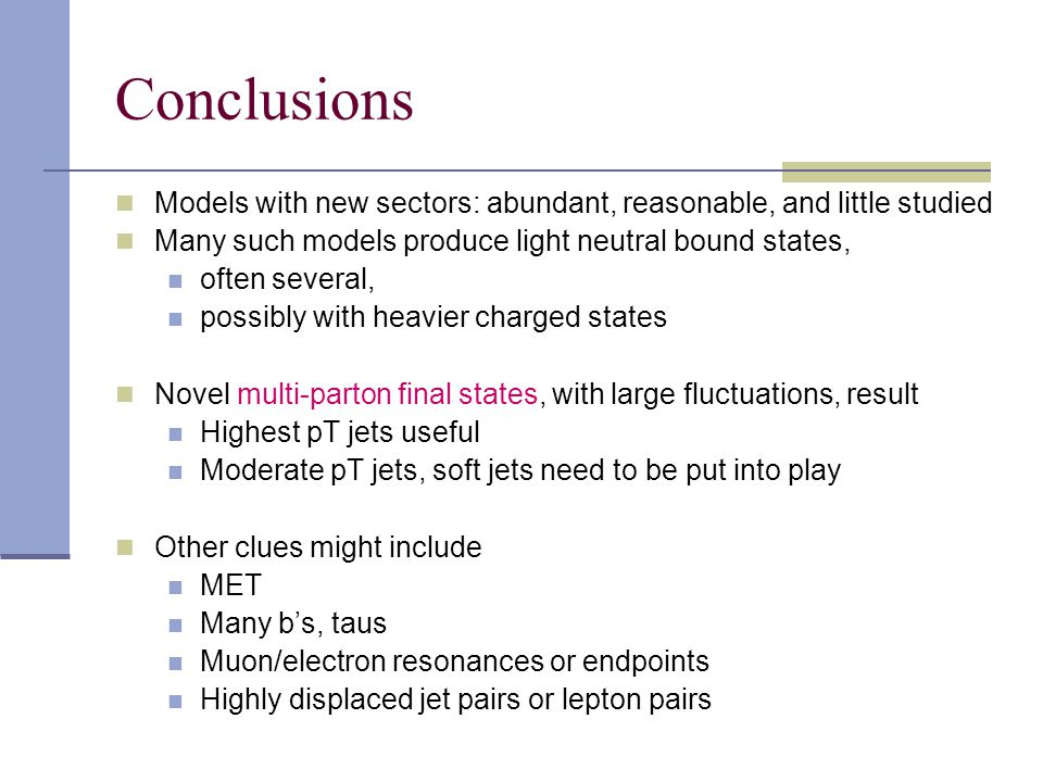 Conclusions Models with new sectors: abundant, reasonable, and little studied Many such models produce light neutral bound states, often several, possibly with heavier charged states Novel multi-parton final states, with large fluctuations, result Highest pT jets useful Moderate pT jets, soft jets need to be put into play Other clues might include MET Many b's, taus Muon/electron resonances or endpoints Highly displaced jet pairs or lepton pairs