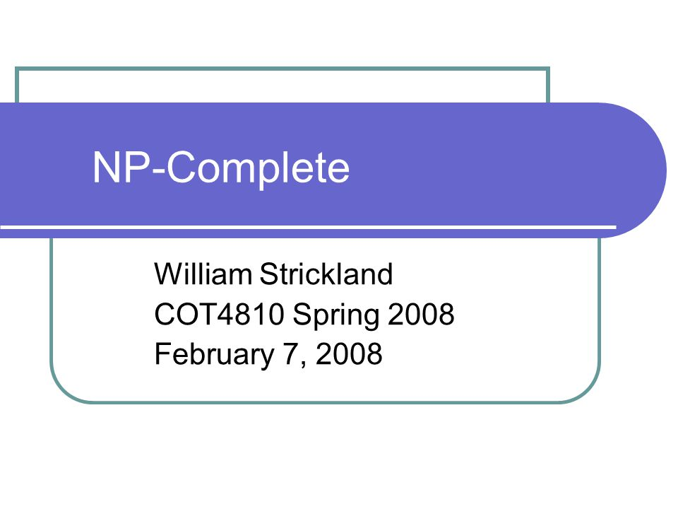NP-Complete William Strickland COT4810 Spring 2008 February 7, 2008