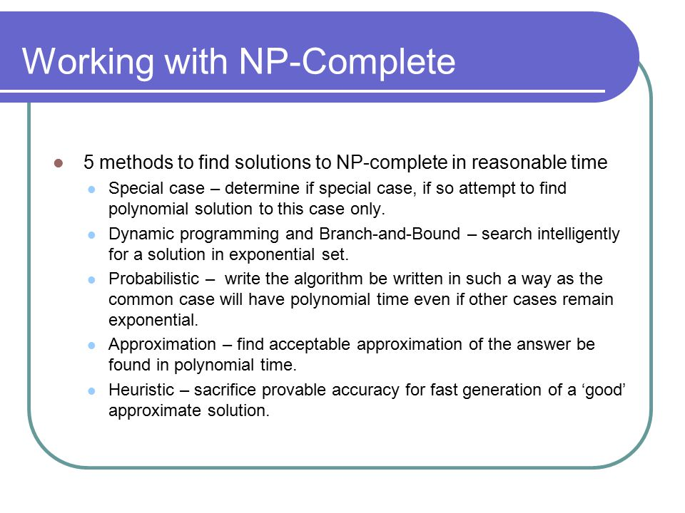 Working with NP-Complete 5 methods to find solutions to NP-complete in reasonable time Special case – determine if special case, if so attempt to find polynomial solution to this case only.