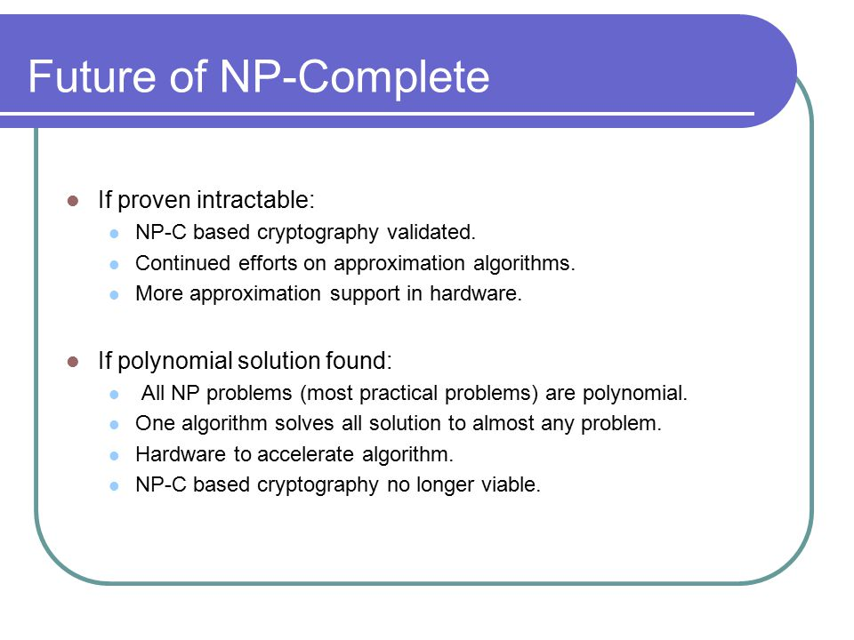 Future of NP-Complete If proven intractable: NP-C based cryptography validated.