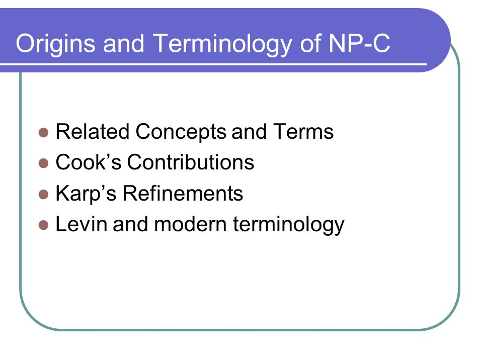 Origins and Terminology of NP-C Related Concepts and Terms Cook's Contributions Karp's Refinements Levin and modern terminology