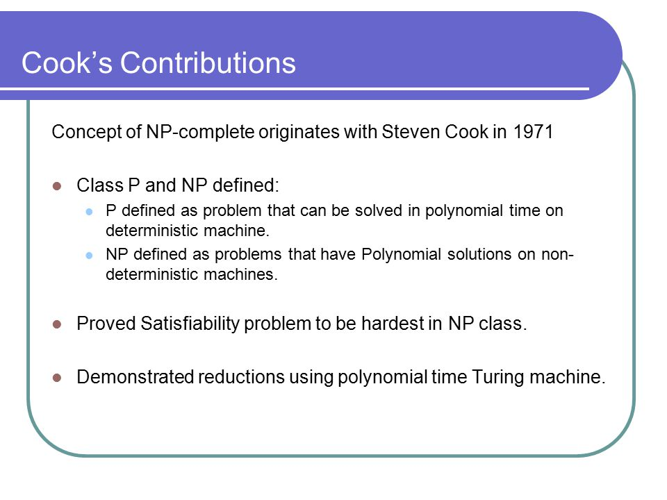 Cook's Contributions Concept of NP-complete originates with Steven Cook in 1971 Class P and NP defined: P defined as problem that can be solved in polynomial time on deterministic machine.