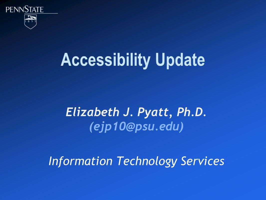 Accessibility Update Elizabeth J. Pyatt, Ph.D. (ejp10@psu.edu) Information Technology Services
