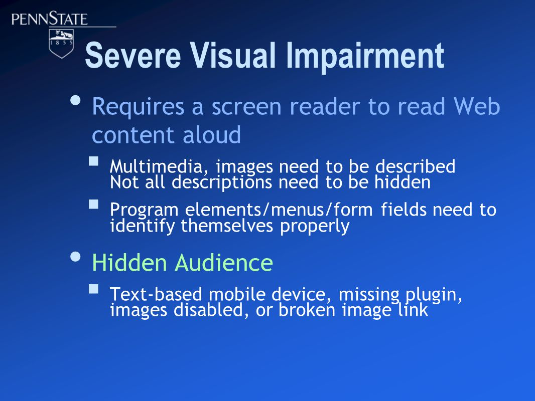 Severe Visual Impairment Requires a screen reader to read Web content aloud  Multimedia, images need to be described Not all descriptions need to be hidden  Program elements/menus/form fields need to identify themselves properly Hidden Audience  Text-based mobile device, missing plugin, images disabled, or broken image link