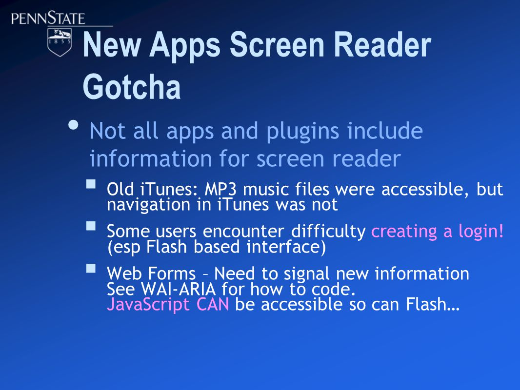 New Apps Screen Reader Gotcha Not all apps and plugins include information for screen reader  Old iTunes: MP3 music files were accessible, but navigation in iTunes was not  Some users encounter difficulty creating a login.