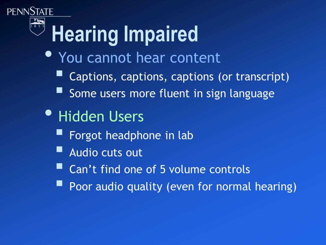 Hearing Impaired You cannot hear content  Captions, captions, captions (or transcript)  Some users more fluent in sign language Hidden Users  Forgot headphone in lab  Audio cuts out  Can't find one of 5 volume controls  Poor audio quality (even for normal hearing)